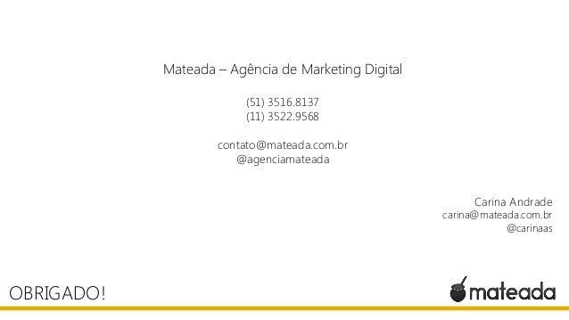 OBRIGADO! Mateada – Agência de Marketing Digital (51) 3516.8137 (11) 3522.9568 contato@mateada.com.br @agenciamateada Cari...