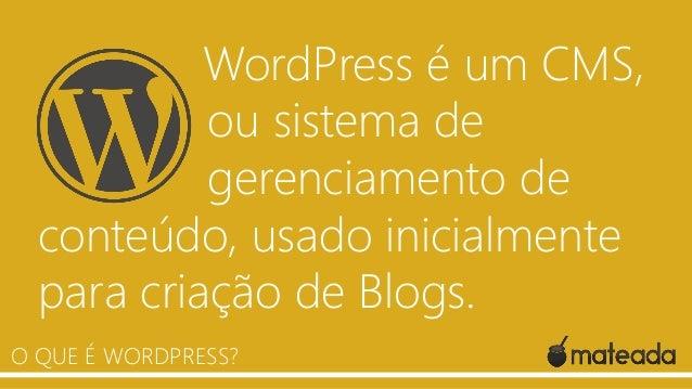 WordPress é um CMS, ou sistema de gerenciamento de conteúdo, usado inicialmente para criação de Blogs. O QUE É WORDPRESS?