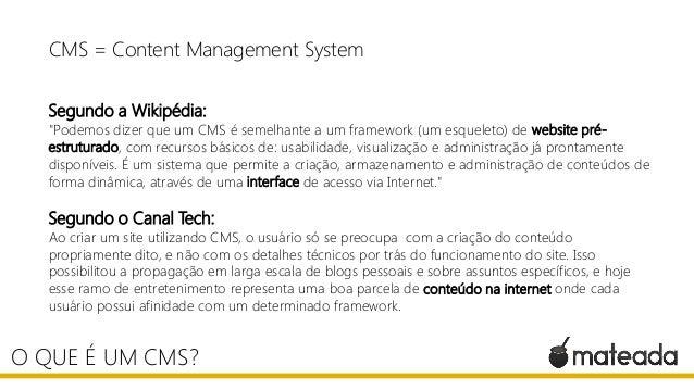 """CMS = Content Management System Segundo a Wikipédia: """"Podemos dizer que um CMS é semelhante a um framework (um esqueleto) ..."""