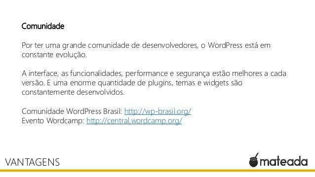 Comunidade Por ter uma grande comunidade de desenvolvedores, o WordPress está em constante evolução. A interface, as funci...