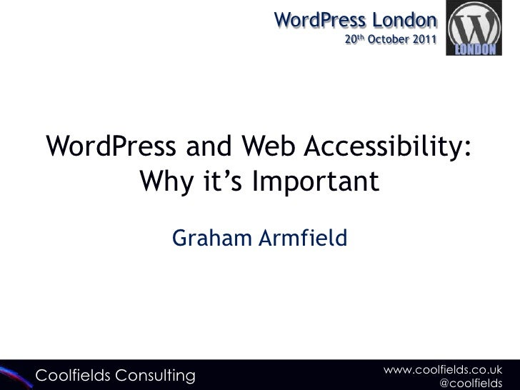 "WordPress London                               20th October 2011 WordPress and Web Accessibility:       Why it""s Important..."
