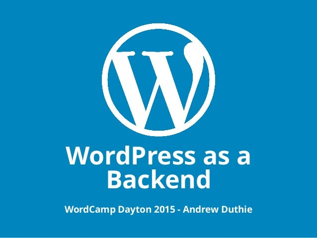 WordPress as a Backend WordCamp Dayton 2015 - Andrew Duthie