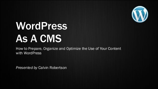WordPress As A CMS How to Prepare, Organize and Optimize the Use of Your Content with WordPress Presented by Calvin Robert...