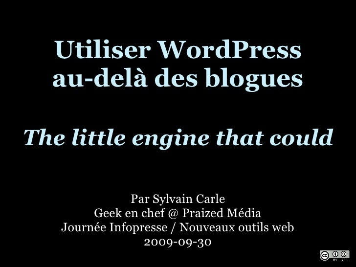 Utiliser WordPress   au-delà des blogues  The little engine that could                 Par Sylvain Carle         Geek en c...