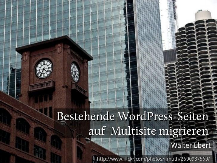 Bestehende WordPress-Seiten      auf Multisite migrieren                                     Walter Ebert       http://www...