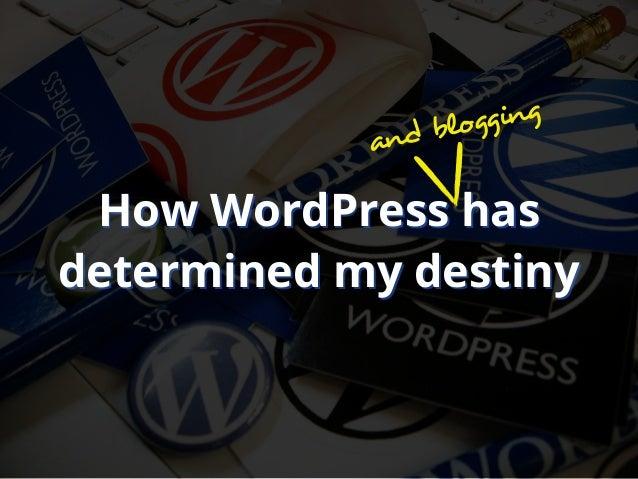 How WordPress hasdetermined my destinyHow WordPress hasdetermined my destinyand blogging