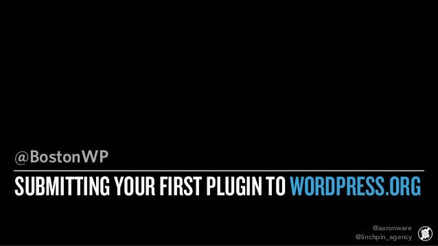 SUBMITTINGYOURFIRSTPLUGINTOWORDPRESS.ORG @BostonWP @aaronware @linchpin_agency
