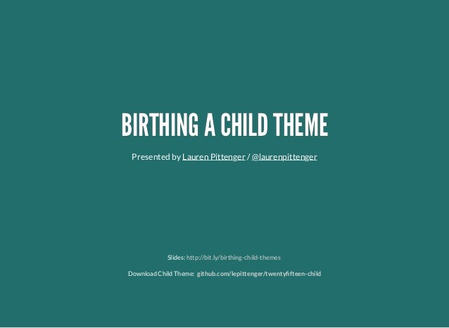 BIRTHING A CHILD THEMEBIRTHING A CHILD THEME Presented by /Lauren Pittenger @laurenpittenger Slides: Download Child Theme:...