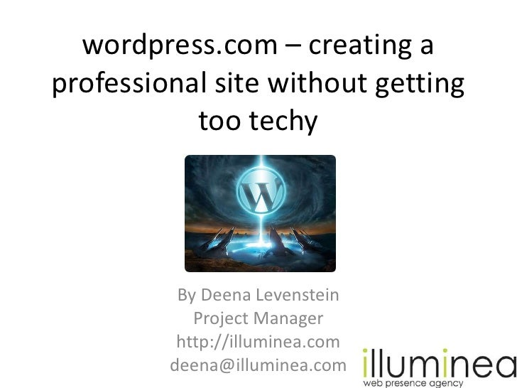 wordpress.com – creating a professional site without getting too techy<br />By Deena Levenstein<br />Project Manager<br />...