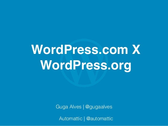 WordPress.com X WordPress.org Guga Alves | @gugaalves Automattic | @automattic
