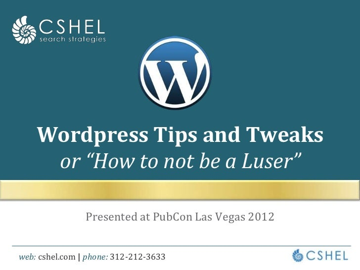 "Wordpress Tips and Tweaks     or ""How to not be a Luser""                Presented at PubCon Las Vegas 2012web: cshel.com 