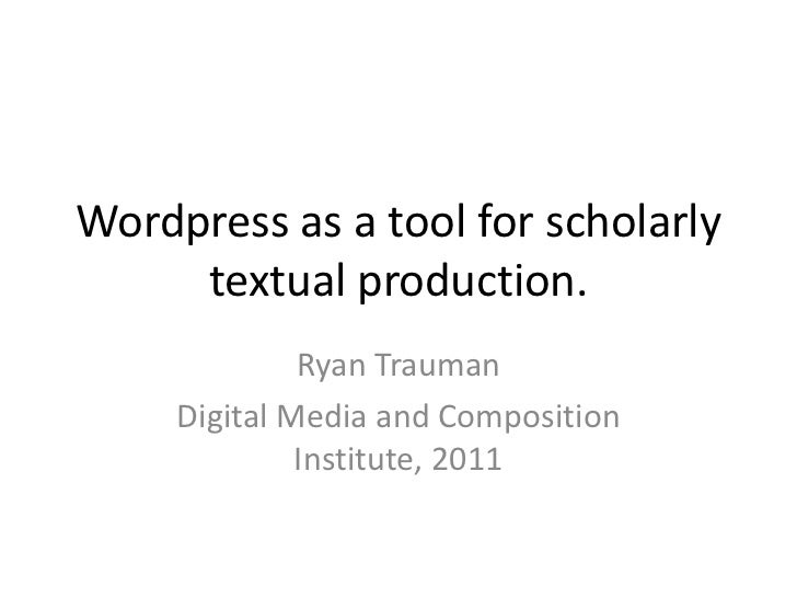 Wordpress as a tool for scholarly textual production.<br />Ryan Trauman<br />Digital Media and Composition Institute, 2011...