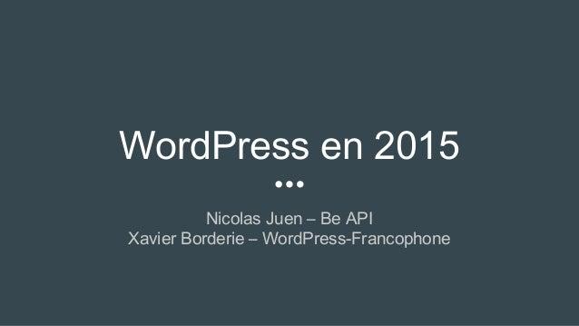 WordPress en 2015 Nicolas Juen – Be API Xavier Borderie – WordPress-Francophone