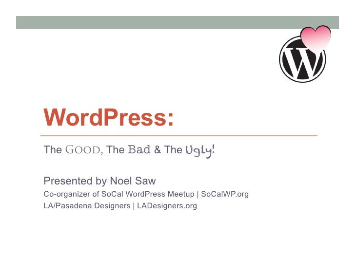 WordPress:The Good, The Bad & The Ugly!Presented by Noel SawCo-organizer of SoCal WordPress Meetup | SoCalWP.orgLA/Pasaden...