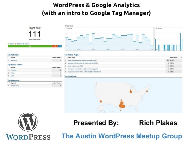 WordPress & Google Analytics (with an intro to Google Tag Manager) The Austin WordPress Meetup Group Presented By: Rich Pl...