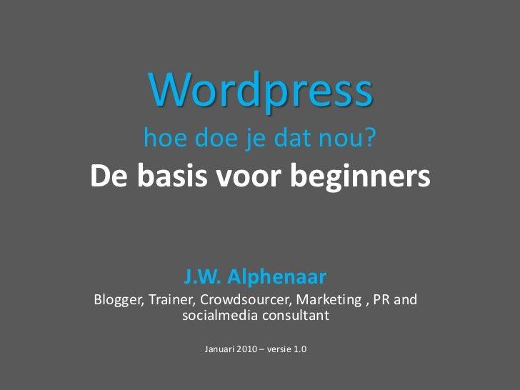 Wordpresshoe doe je datnou?De basis voor beginners<br />J.W. Alphenaar<br />Blogger, Trainer, Crowdsourcer, Marketing , PR...