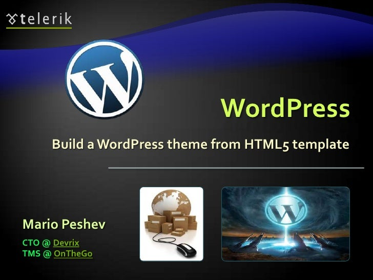 WordPress     Build a WordPress theme from HTML5 templateMario PeshevCTO @ DevrixTMS @ OnTheGo