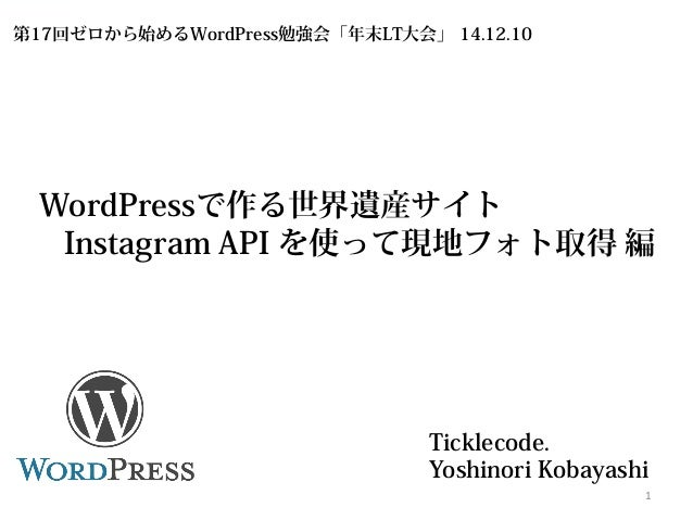 WordPressで作る世界遺産サイト  Instagram API を使って現地フォト取得 編  Ticklecode.  Yoshinori Kobayashi 1  第17回ゼロから始めるWordPress勉強会「年末LT大会」 14.1...