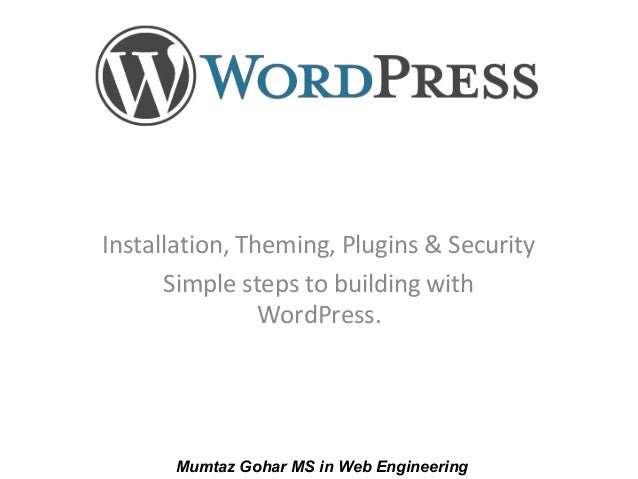 Installation, Theming, Plugins & SecuritySimple steps to building withWordPress.Mumtaz Gohar MS in Web Engineering