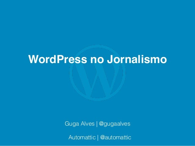 WordPress no Jornalismo Guga Alves | @gugaalves Automattic | @automattic
