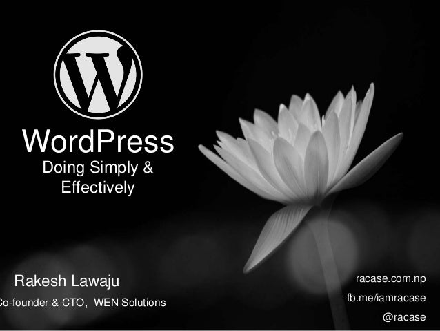 WordPress Doing Simply & Effectively Rakesh Lawaju racase.com.np fb.me/iamracase @racase Co-founder & CTO, WEN Solutions
