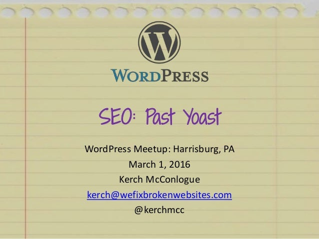 SEO: Past Yoast WordPress Meetup: Harrisburg, PA March 1, 2016 Kerch McConlogue kerch@wefixbrokenwebsites.com @kerchmcc