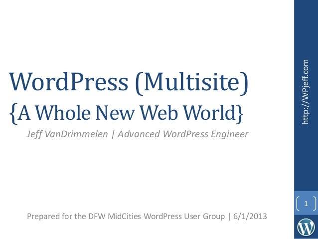 WordPress (Multisite){A Whole New Web World}Jeff VanDrimmelen | Advanced WordPress EngineerPrepared for the DFW MidCities ...