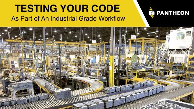 TESTING YOUR CODE As Part of An Industrial Grade Workflow