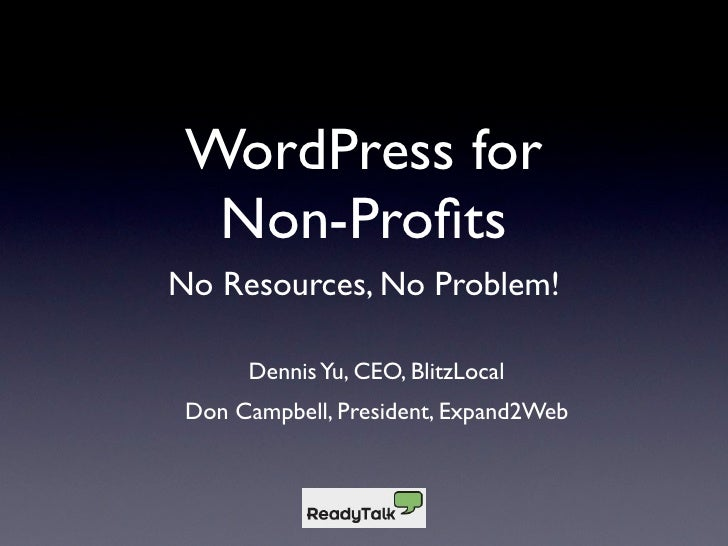 WordPress for   Non-Profits No Resources, No Problem!        Dennis Yu, CEO, BlitzLocal  Don Campbell, President, Expand2Web