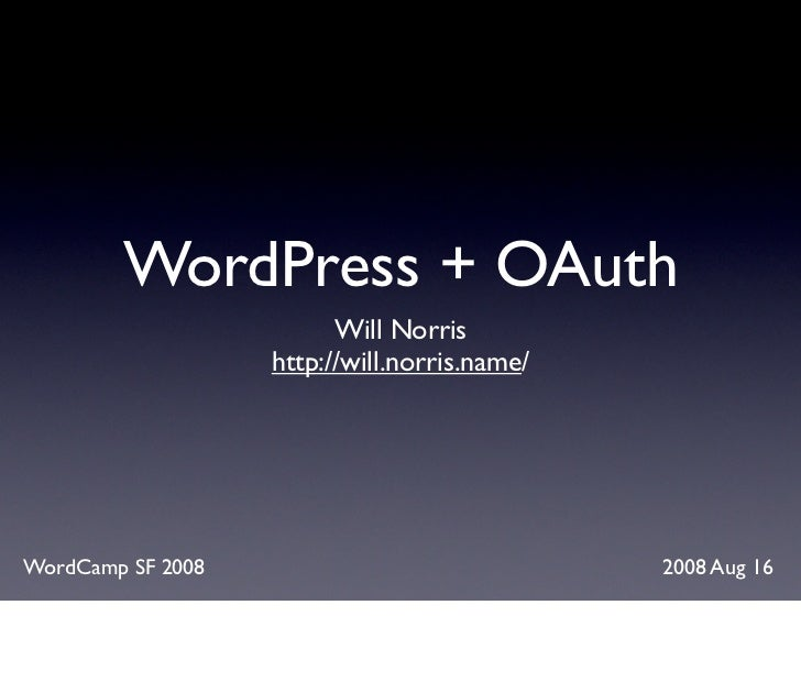 WordPress + OAuth                          Will Norris                    http://will.norris.name/     WordCamp SF 2008   ...