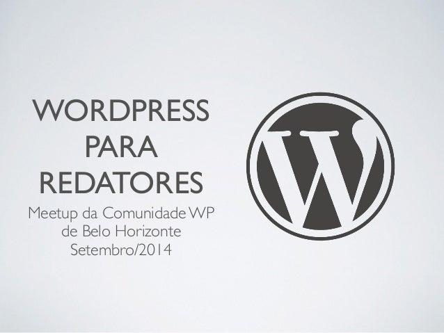 WORDPRESS  PARA  REDATORES  Meetup da Comunidade WP  de Belo Horizonte  Setembro/2014