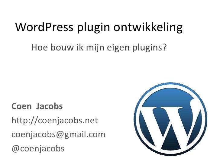 WordPress plugin ontwikkeling<br />Hoe bouw ik mijn eigen plugins?<br />Coen  Jacobs<br />http://coenjacobs.net<br />coenj...