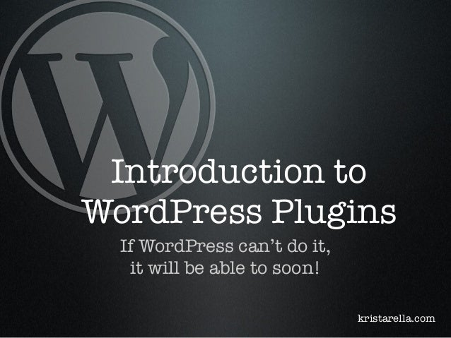 Introduction to WordPress Plugins If WordPress can't do it, it will be able to soon! kristarella.com