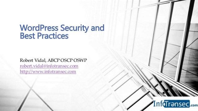 Robert Vidal, ABCP OSCP OSWP robert.vidal@infotransec.com http://www.infotransec.com WordPress Security and Best Practices