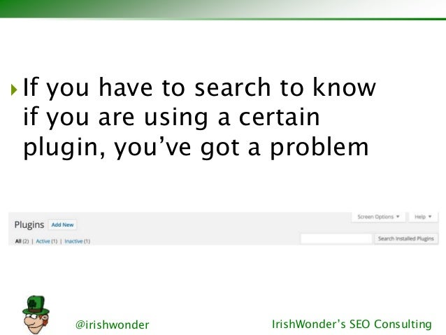 @irishwonder IrishWonder's SEO Consulting  If you have to search to know if you are using a certain plugin, you've got a ...