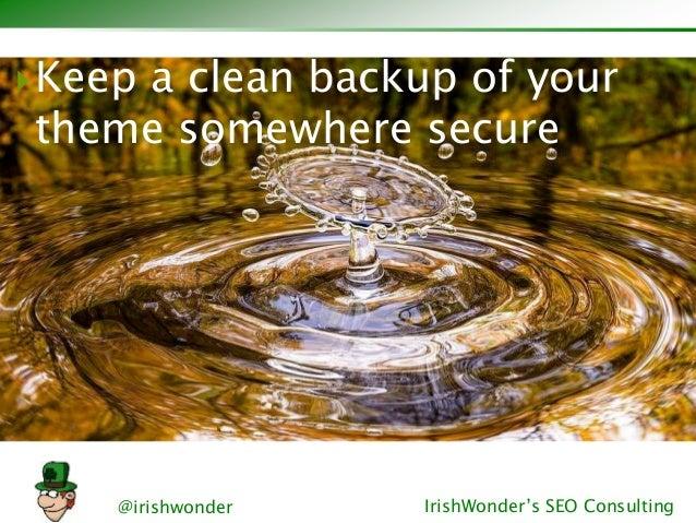 @irishwonder IrishWonder's SEO Consulting Keep a clean backup of your theme somewhere secure