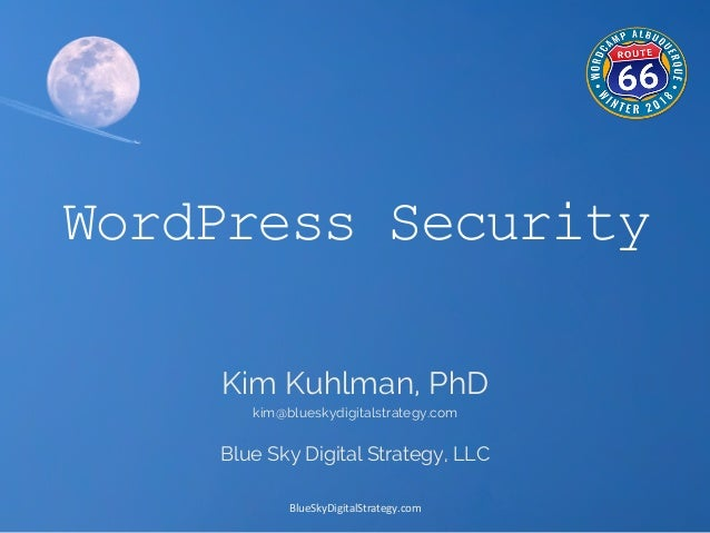 BlueSkyDigitalStrategy.com	    WordPress Security Kim Kuhlman, PhD kim@blueskydigitalstrategy.com Blue Sky Digital Strateg...
