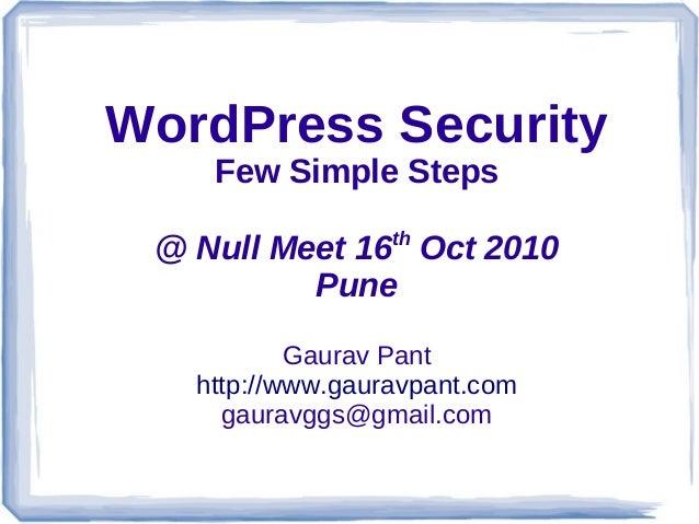 WordPress Security Few Simple Steps @ Null Meet 16th Oct 2010 Pune Gaurav Pant http://www.gauravpant.com gauravggs@gmail.c...