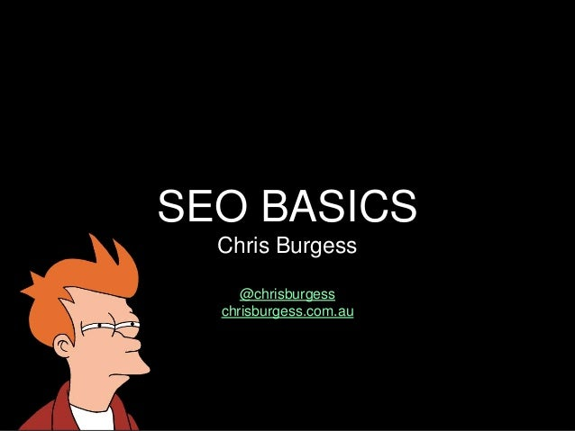 SEO BASICS Chris Burgess @chrisburgess chrisburgess.com.au