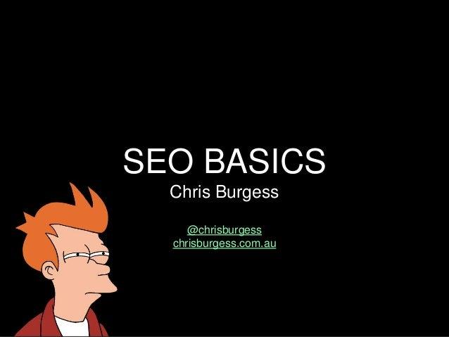 SEO BASICS Chris Burgess @chrisburgess chrisburgess.com.au