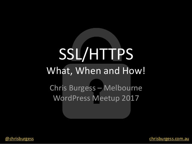 SSL/HTTPS What,	When	and	How! Chris	Burgess	– Melbourne	 WordPress	Meetup	2017 @chrisburgess chrisburgess.com.au