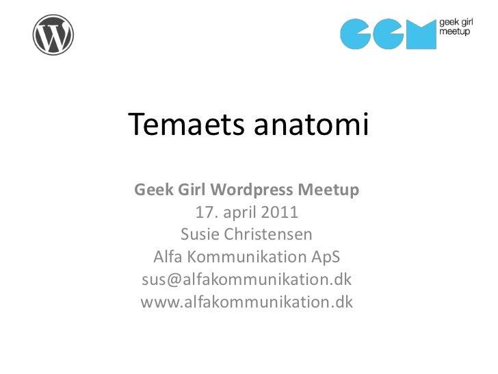 Temaets anatomi<br />GeekGirlWordpressMeetup<br />17. april 2011<br />Susie Christensen<br />Alfa Kommunikation ApS<br />s...