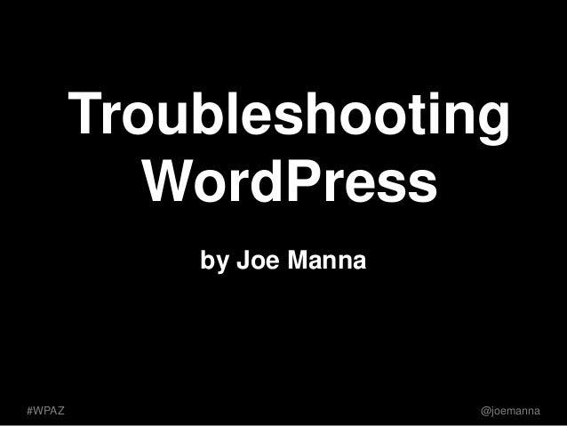 Troubleshooting  WordPress  by Joe Manna  #WPAZ @joemanna