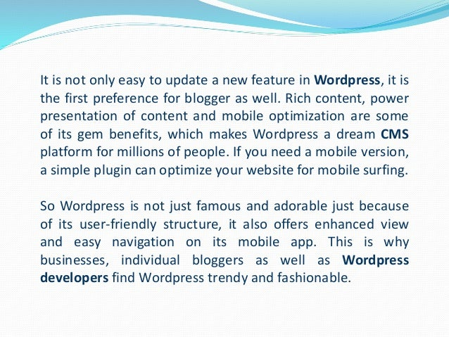 It is not only easy to update a new feature in Wordpress, it is the first preference for blogger as well. Rich content, po...
