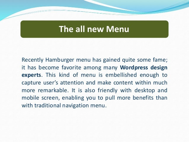 The all new Menu Recently Hamburger menu has gained quite some fame; it has become favorite among many Wordpress design ex...