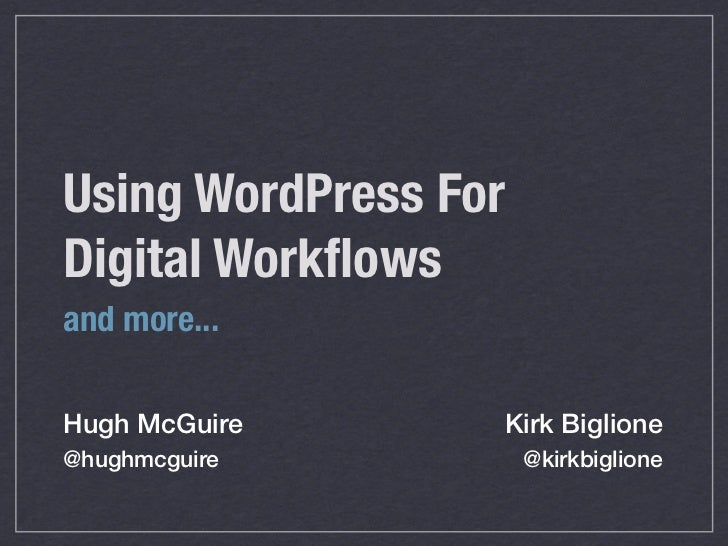 Using WordPress ForDigital Workflowsand more...Hugh McGuire      Kirk Biglione@hughmcguire          @kirkbiglione