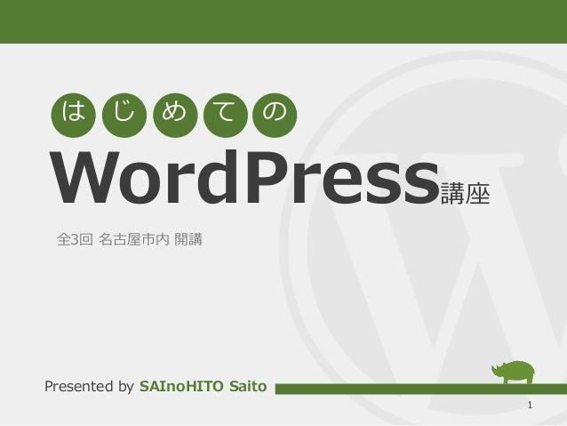 WordPress講座 1 は じ め て の Presented by SAInoHITO Saito 全3回 名古屋市内 開講