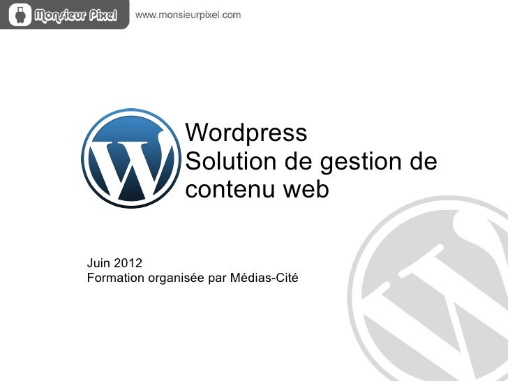 Wordpress                Solution de gestion de                contenu webJuin 2012Formation organisée par Médias-Cité