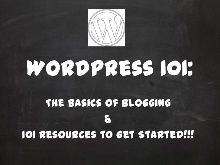 WordPress 101:     The Basics of Blogging                &101 Resources to Get Started!!!