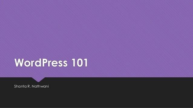 WordPress 101 Shanta R. Nathwani